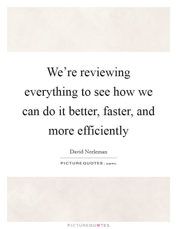 We're reviewing everything to see how we can do it better, faster, and more efficiently Picture Quote #1