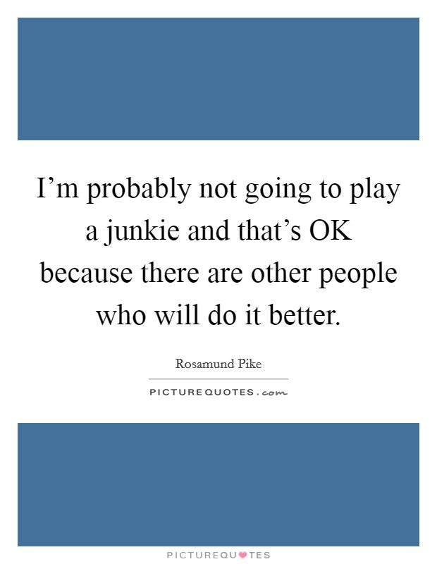 I'm probably not going to play a junkie and that's OK because there are other people who will do it better Picture Quote #1