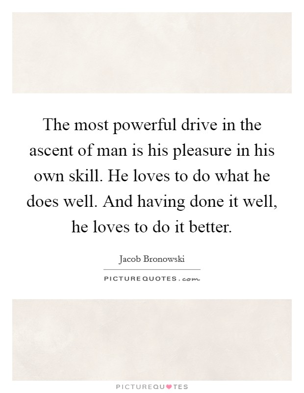 The most powerful drive in the ascent of man is his pleasure in his own skill. He loves to do what he does well. And having done it well, he loves to do it better Picture Quote #1