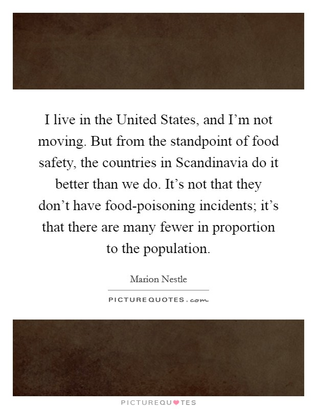I live in the United States, and I'm not moving. But from the standpoint of food safety, the countries in Scandinavia do it better than we do. It's not that they don't have food-poisoning incidents; it's that there are many fewer in proportion to the population Picture Quote #1