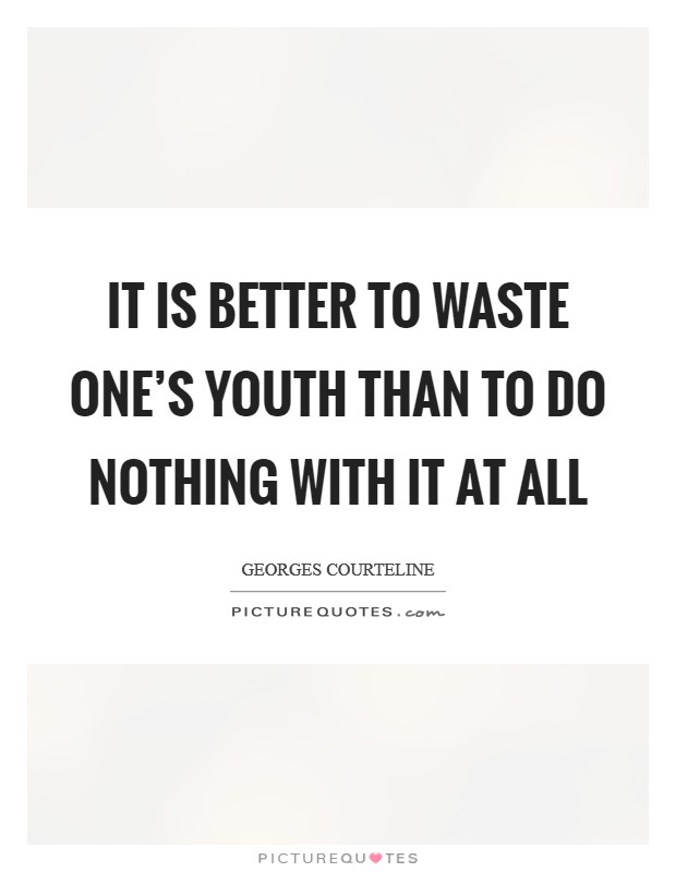 It is better to waste one's youth than to do nothing with it at all Picture Quote #1