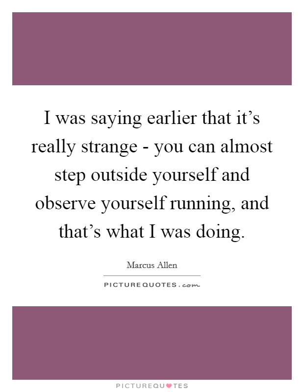 I was saying earlier that it's really strange - you can almost step outside yourself and observe yourself running, and that's what I was doing Picture Quote #1