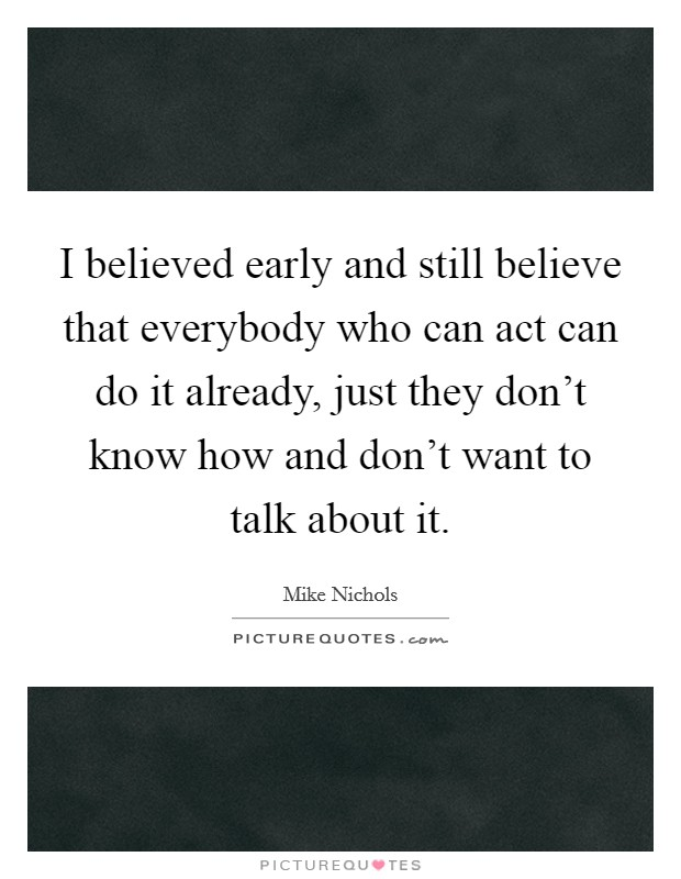 I believed early and still believe that everybody who can act can do it already, just they don't know how and don't want to talk about it Picture Quote #1