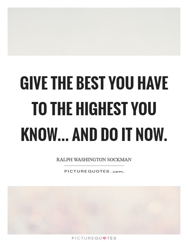 Give the best you have to the highest you know... and do it now Picture Quote #1