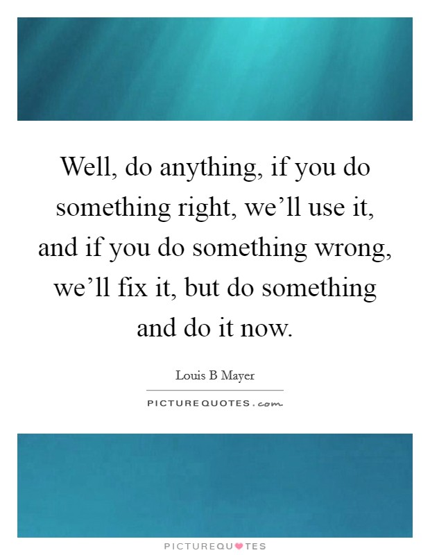 Well, do anything, if you do something right, we'll use it, and if you do something wrong, we'll fix it, but do something and do it now. Picture Quote #1