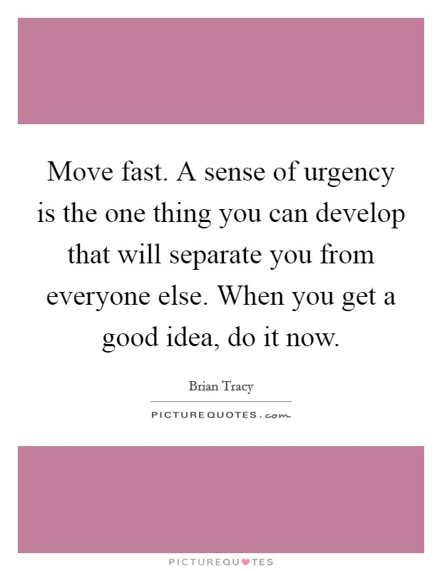Move fast. A sense of urgency is the one thing you can develop that will separate you from everyone else. When you get a good idea, do it now. Picture Quote #1