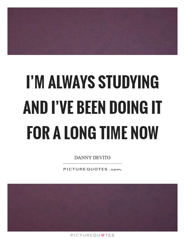 I'm always studying and I've been doing it for a long time now Picture Quote #1