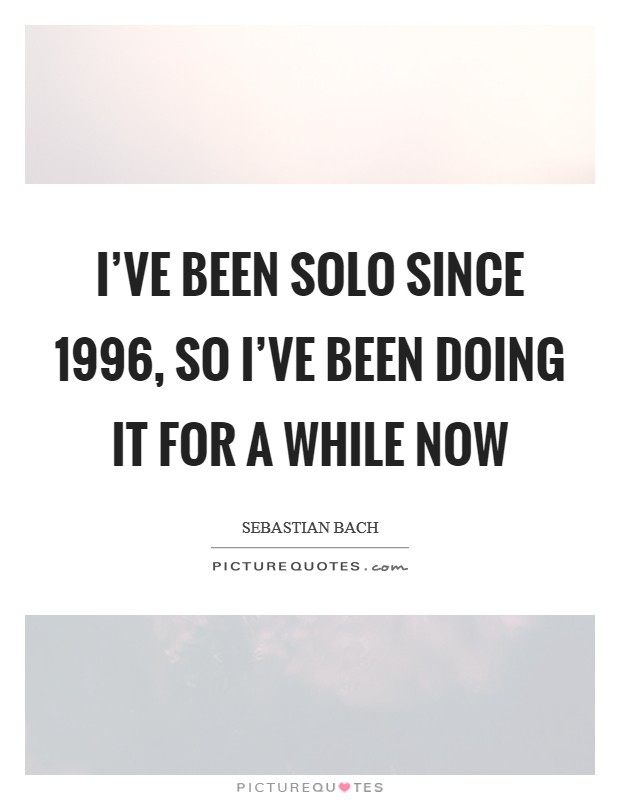 I've been solo since 1996, so I've been doing it for a while now Picture Quote #1