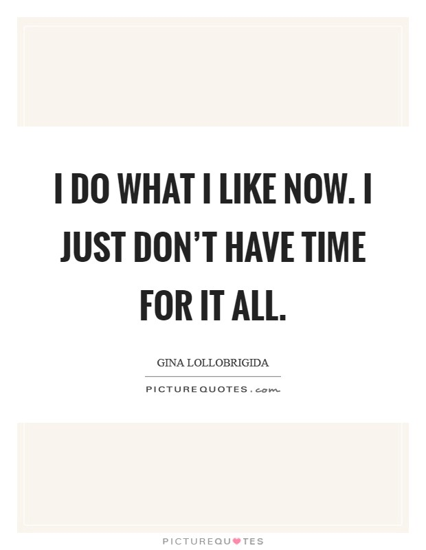 I do what I like now. I just don't have time for it all Picture Quote #1