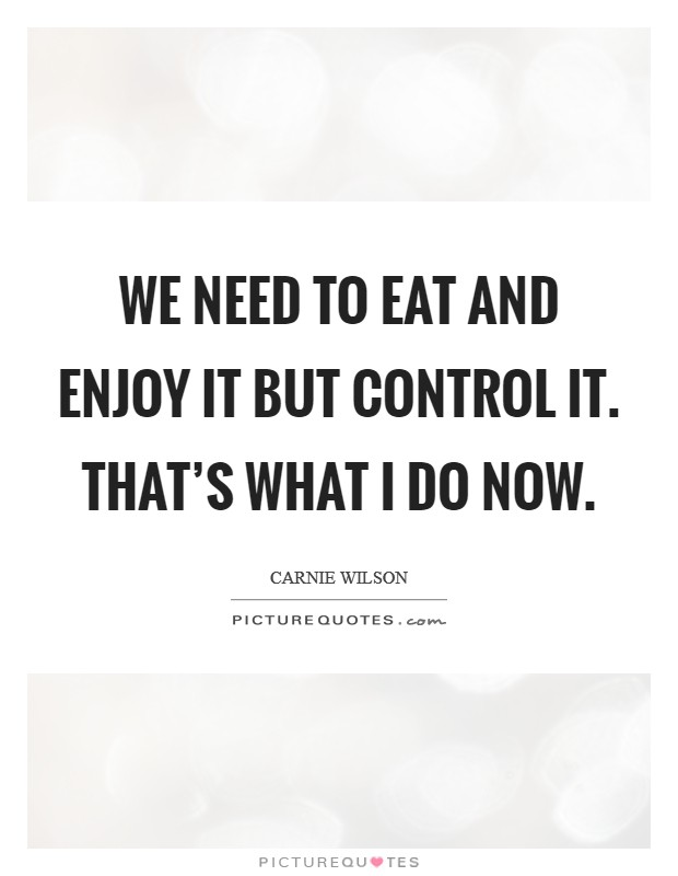 We need to eat and enjoy it but control it. That's what I do now Picture Quote #1