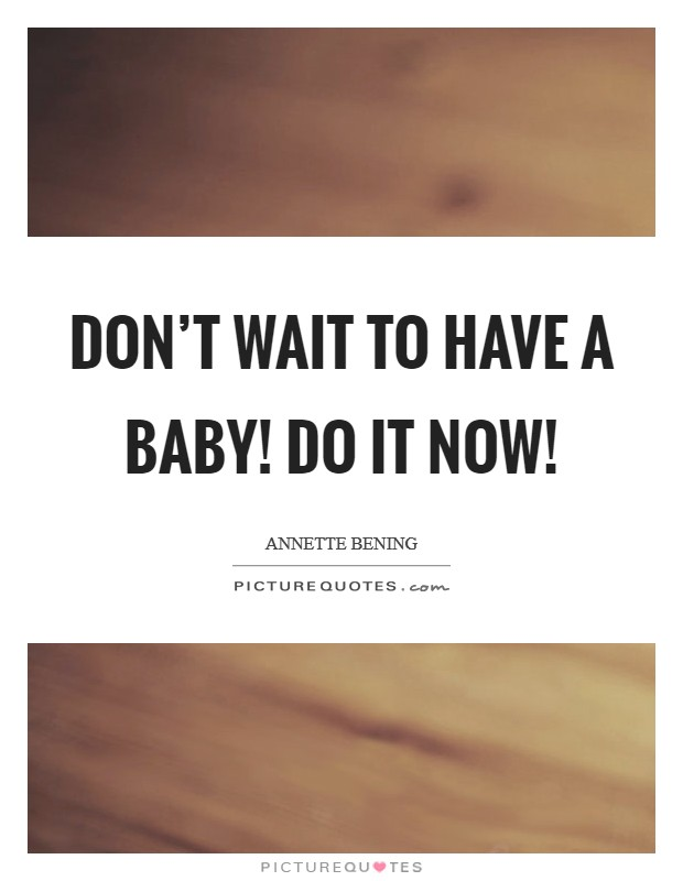 Don't wait to have a baby! Do it now! Picture Quote #1