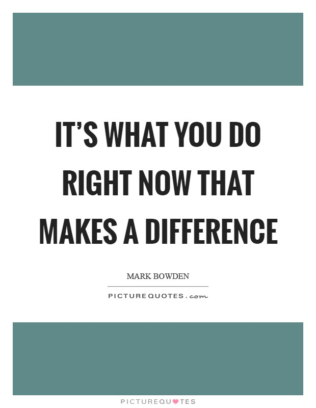 It's what you do right now that makes a difference Picture Quote #1