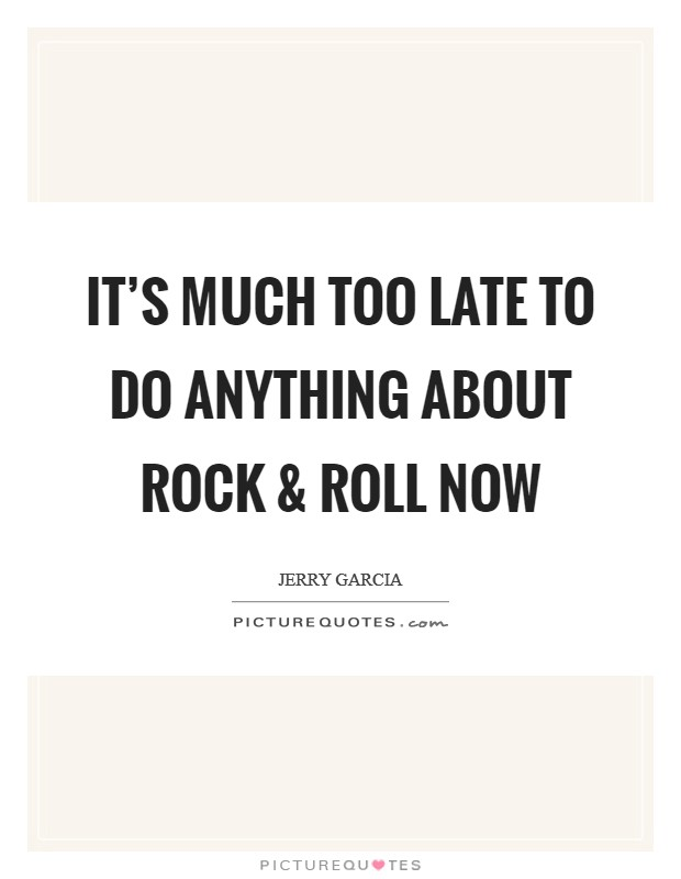 It's much too late to do anything about rock and roll now Picture Quote #1