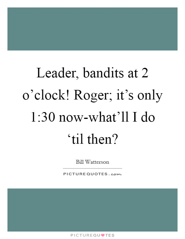 Leader, bandits at 2 o'clock! Roger; it's only 1:30 now-what'll I do 'til then? Picture Quote #1