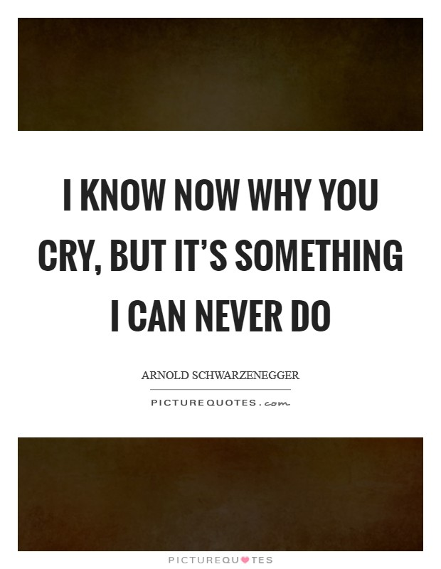 I know now why you cry, but it's something I can never do Picture Quote #1