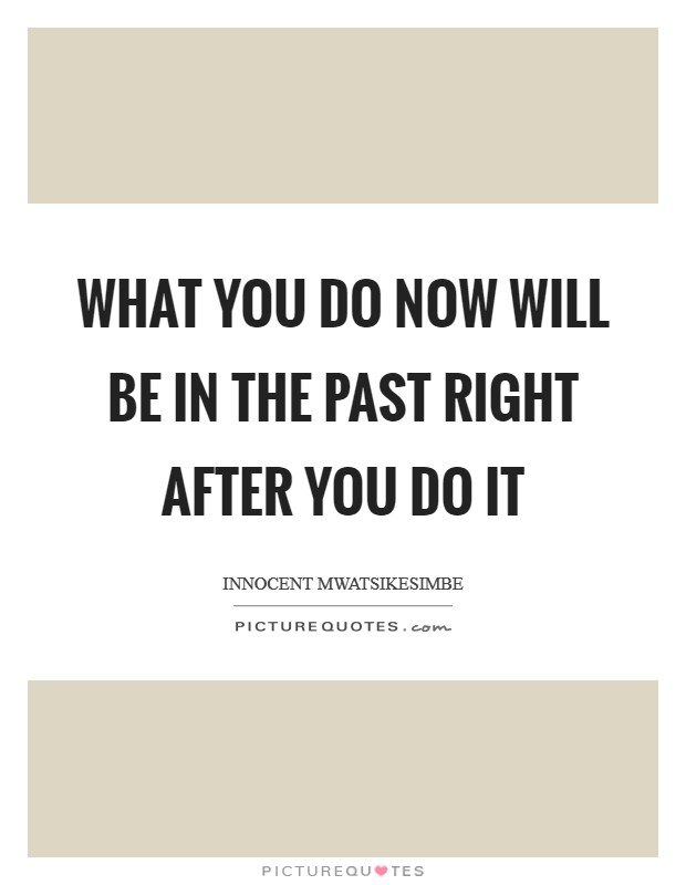 What you do now will be in the past right after you do it Picture Quote #1