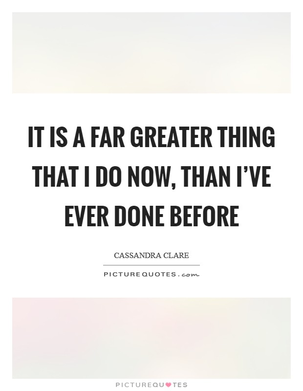 It is a far greater thing that I do now, than I've ever done before Picture Quote #1