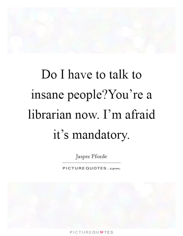 Do I have to talk to insane people?You're a librarian now. I'm afraid it's mandatory Picture Quote #1