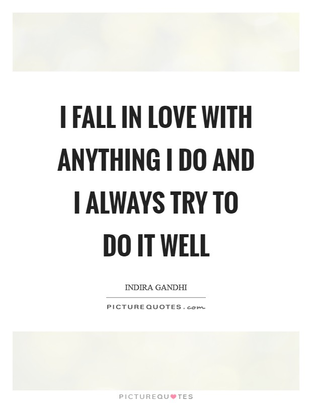 I fall in love with anything I do and I always try to do it well Picture Quote #1