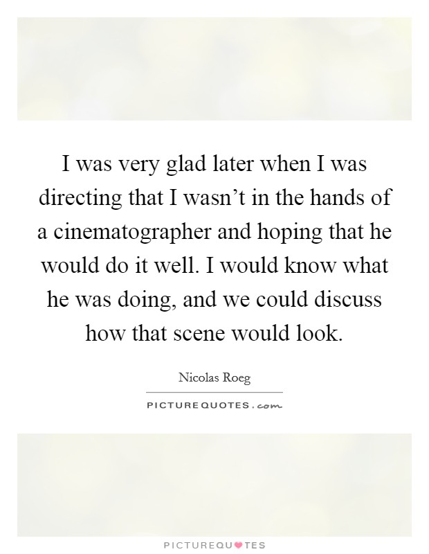 I was very glad later when I was directing that I wasn't in the hands of a cinematographer and hoping that he would do it well. I would know what he was doing, and we could discuss how that scene would look Picture Quote #1