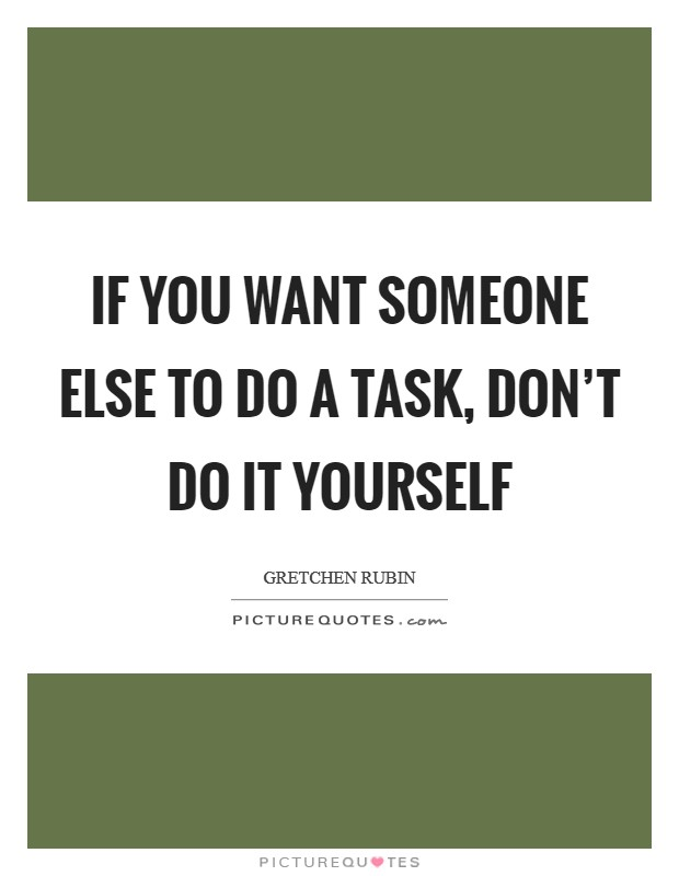 Do it yourself quotes sayings do it yourself picture quotes if you want someone else to do a task dont do it yourself solutioingenieria Choice Image