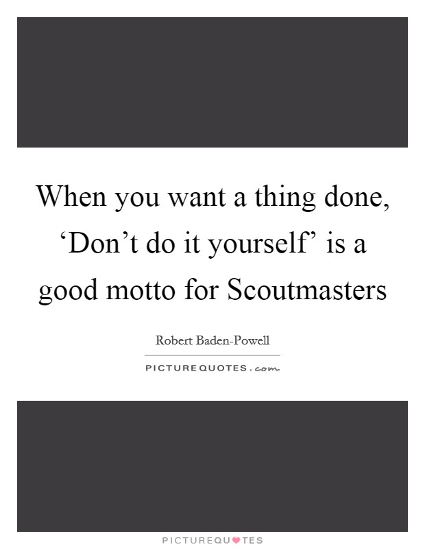 When you want a thing done, 'Don't do it yourself' is a good motto for Scoutmasters Picture Quote #1