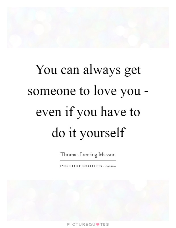 Do it yourself quotes sayings do it yourself picture quotes you can always get someone to love you even if you have to do it solutioingenieria Choice Image