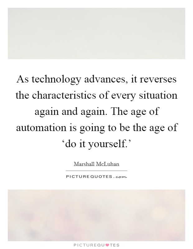 As technology advances, it reverses the characteristics of every situation again and again. The age of automation is going to be the age of 'do it yourself.' Picture Quote #1