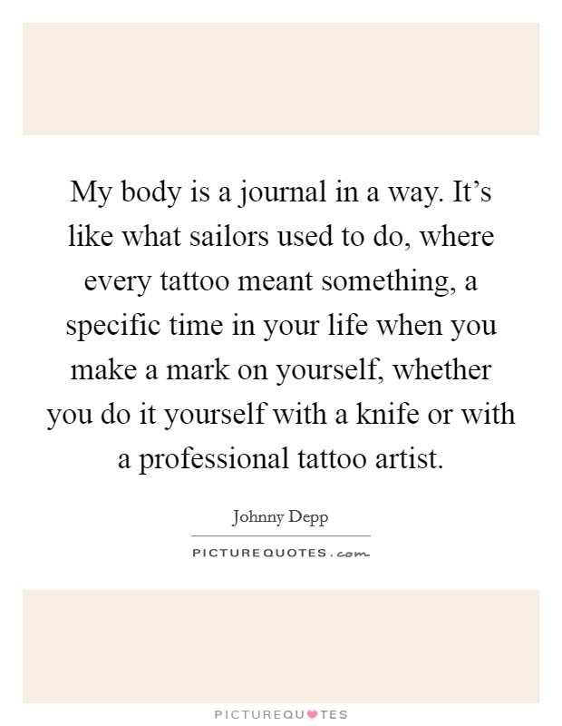 My body is a journal in a way. It's like what sailors used to do, where every tattoo meant something, a specific time in your life when you make a mark on yourself, whether you do it yourself with a knife or with a professional tattoo artist Picture Quote #1