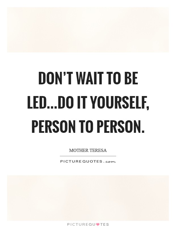 Don't wait to be led...do it yourself, person to person Picture Quote #1