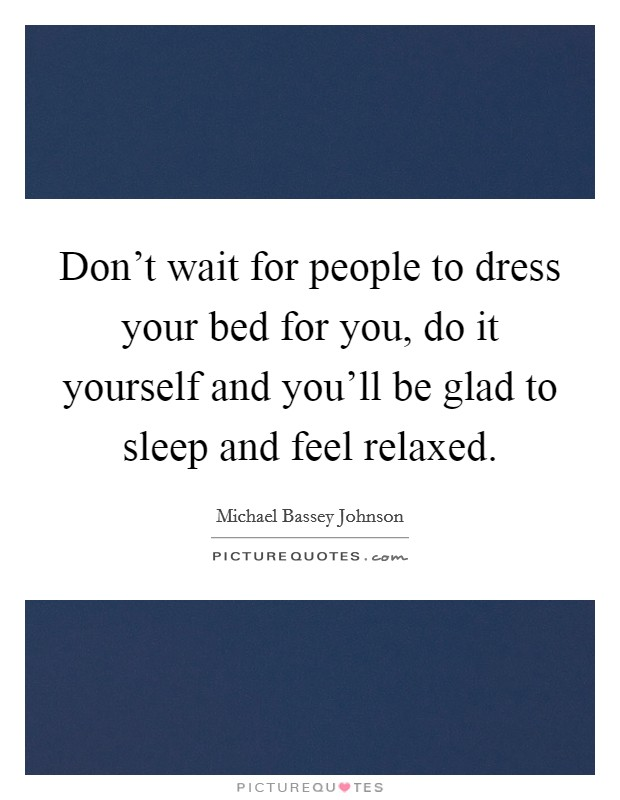 Don't wait for people to dress your bed for you, do it yourself and you'll be glad to sleep and feel relaxed. Picture Quote #1