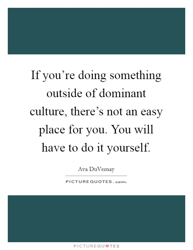 If you're doing something outside of dominant culture, there's not an easy place for you. You will have to do it yourself Picture Quote #1