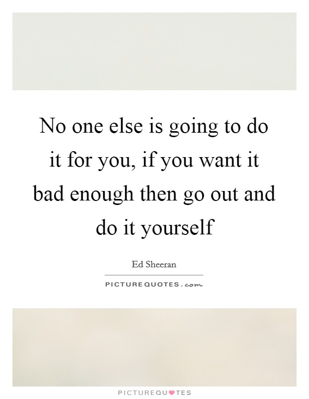 No one else is going to do it for you, if you want it bad enough then go out and do it yourself Picture Quote #1