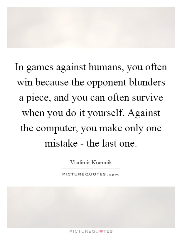 In games against humans, you often win because the opponent blunders a piece, and you can often survive when you do it yourself. Against the computer, you make only one mistake - the last one. Picture Quote #1