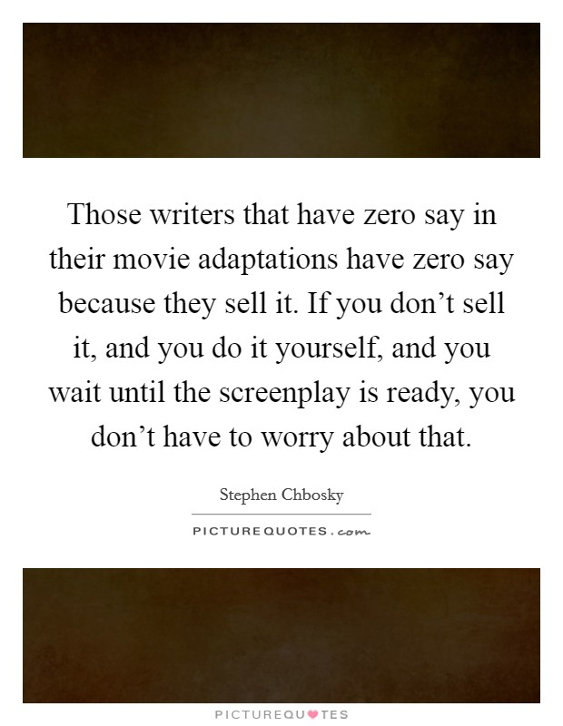 Those writers that have zero say in their movie adaptations have zero say because they sell it. If you don't sell it, and you do it yourself, and you wait until the screenplay is ready, you don't have to worry about that Picture Quote #1
