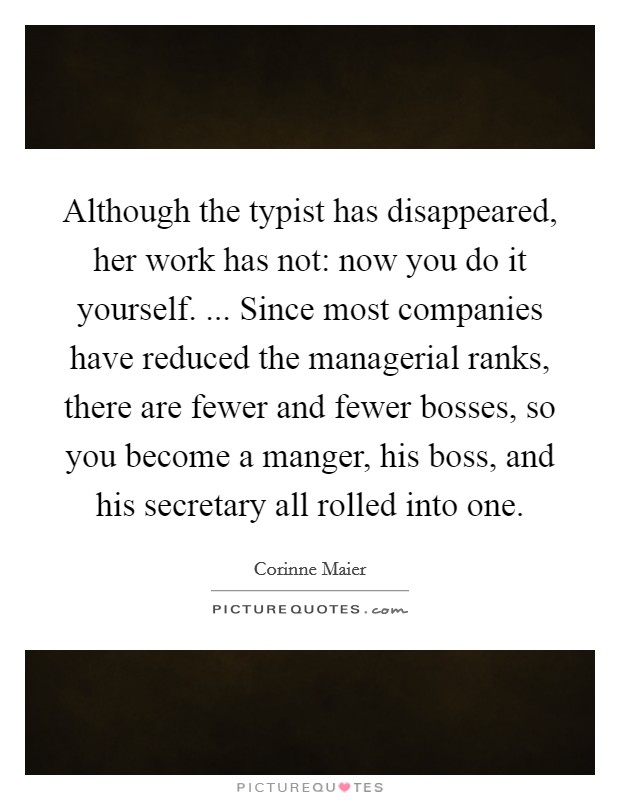 Although the typist has disappeared, her work has not: now you do it yourself. ... Since most companies have reduced the managerial ranks, there are fewer and fewer bosses, so you become a manger, his boss, and his secretary all rolled into one Picture Quote #1