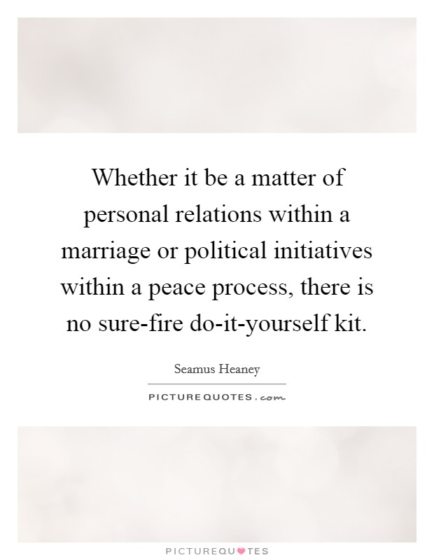 Whether it be a matter of personal relations within a marriage or political initiatives within a peace process, there is no sure-fire do-it-yourself kit Picture Quote #1