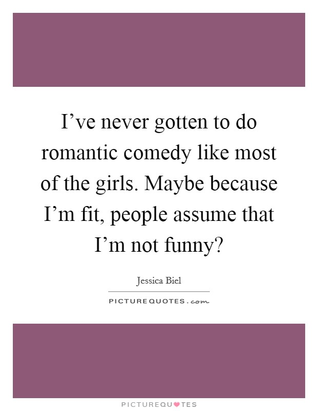 I've never gotten to do romantic comedy like most of the girls. Maybe because I'm fit, people assume that I'm not funny? Picture Quote #1