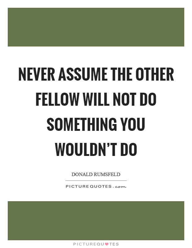 Never assume the other fellow will not do something you wouldn't do Picture Quote #1
