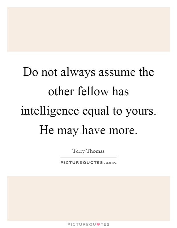 Do not always assume the other fellow has intelligence equal to yours. He may have more Picture Quote #1
