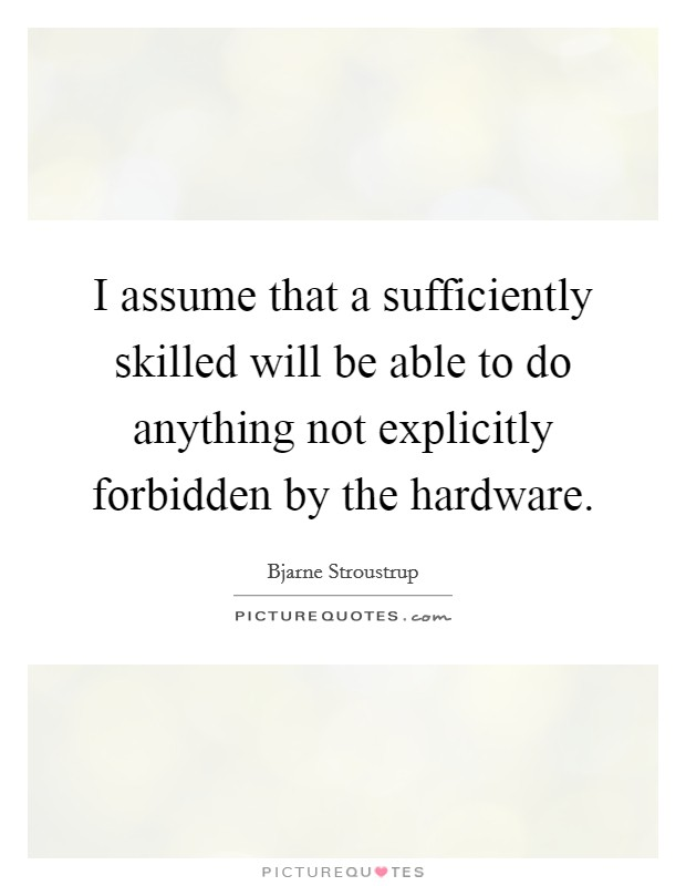 I assume that a sufficiently skilled will be able to do anything not explicitly forbidden by the hardware Picture Quote #1