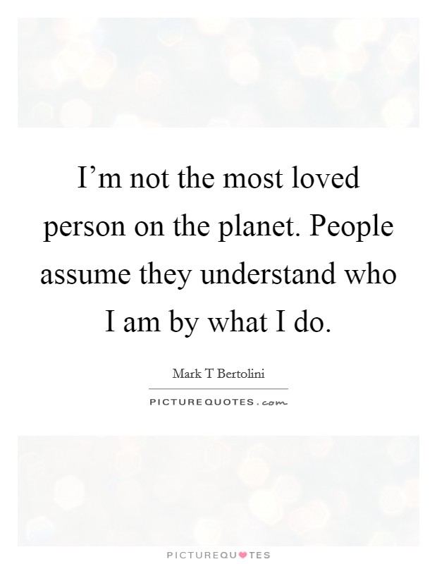 I'm not the most loved person on the planet. People assume they understand who I am by what I do Picture Quote #1