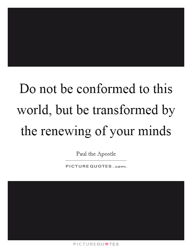 Do not be conformed to this world, but be transformed by the renewing of your minds Picture Quote #1