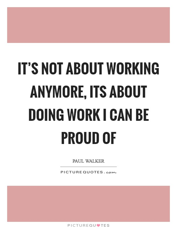 It's not about working anymore, its about doing work I can be proud of Picture Quote #1