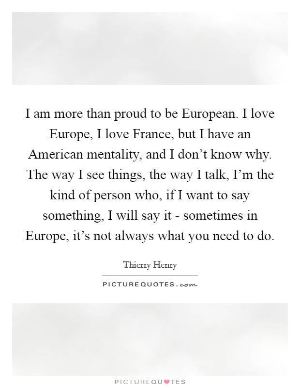 I am more than proud to be European. I love Europe, I love France, but I have an American mentality, and I don't know why. The way I see things, the way I talk, I'm the kind of person who, if I want to say something, I will say it - sometimes in Europe, it's not always what you need to do Picture Quote #1