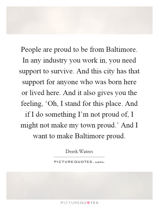 People are proud to be from Baltimore. In any industry you work in, you need support to survive. And this city has that support for anyone who was born here or lived here. And it also gives you the feeling, 'Oh, I stand for this place. And if I do something I'm not proud of, I might not make my town proud.' And I want to make Baltimore proud Picture Quote #1