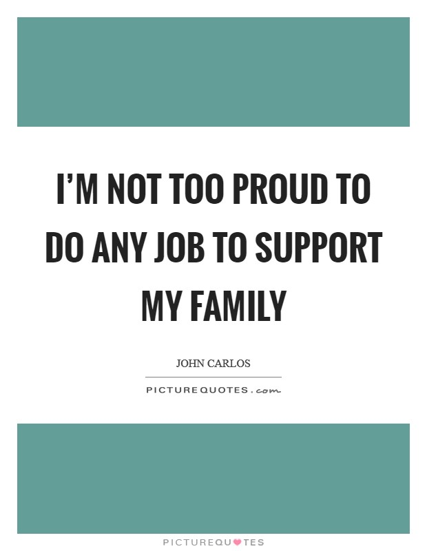 I'm not too proud to do any job to support my family Picture Quote #1
