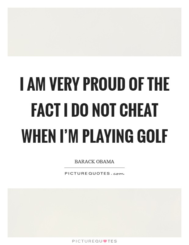 I am very proud of the fact I do not cheat when I'm playing golf Picture Quote #1