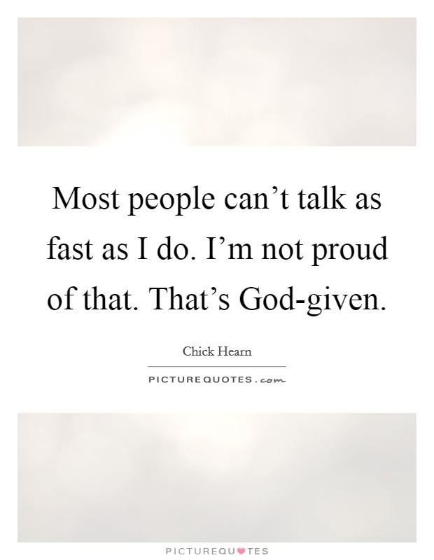 Most people can't talk as fast as I do. I'm not proud of that. That's God-given Picture Quote #1