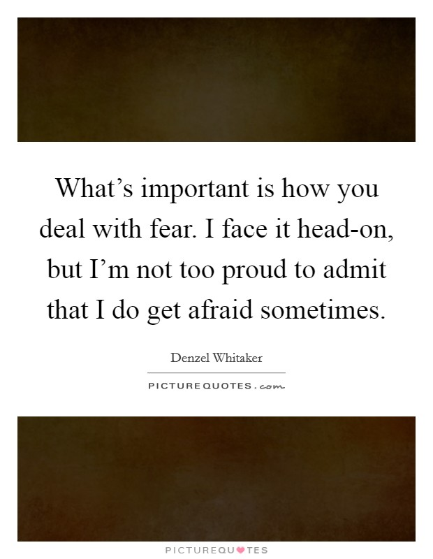 What's important is how you deal with fear. I face it head-on, but I'm not too proud to admit that I do get afraid sometimes Picture Quote #1